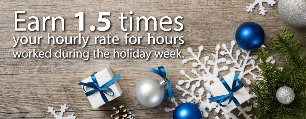 Earn 1.5 times your hourly rate for hours worked during the holiday week.